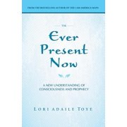 The Ever Present Now : A New Understanding of Consciousness and Prophecy