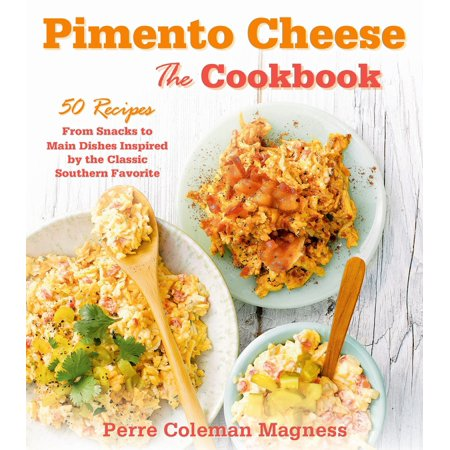 Pimento Cheese: The Cookbook : 50 Recipes from Snacks to Main Dishes Inspired by the Classic Southern Favorite