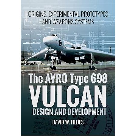 The Avro Type 698 Vulcan: Design and Development : Origins, Experimental Prototypes and Weapon -