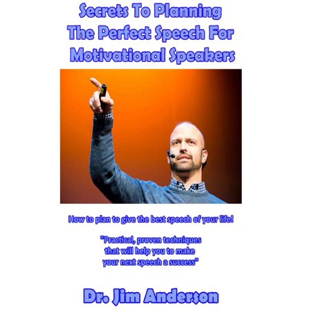Secrets To Planning The Perfect Speech For Motivational Speakers: How To Plan To Give The Best Speech Of Your Life! - (The Best Motivational Speeches Of All Time)