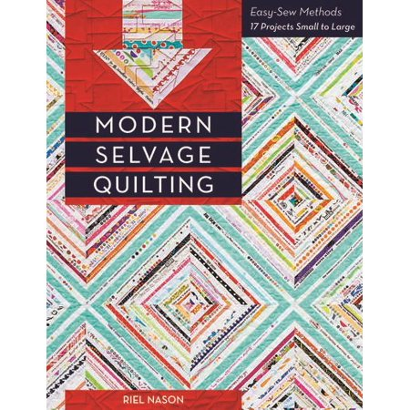 Modern Selvage Quilting : Easy-Sew Methods - 17 Projects Small to -