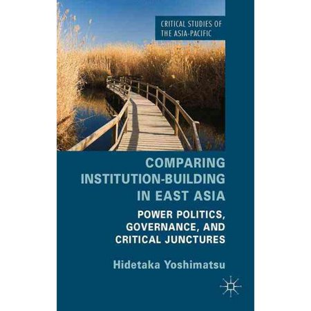 Comparing Institution Building In East Asia  Power Politics  Governance  And Critical Junctures