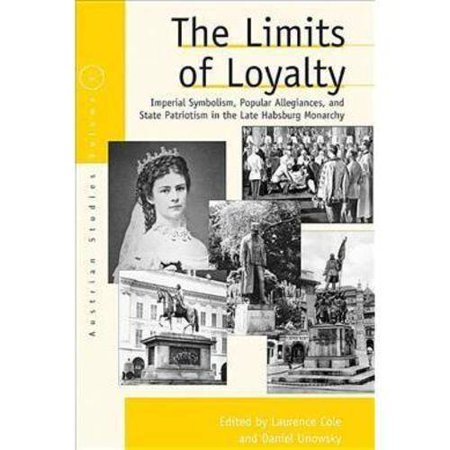 The Limits Of Loyalty  Imperial Symbolism  Popular Allegiances  And State Patriotism In The Late Habsburg Monarchy