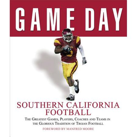 Game Day: Southern California Football : The Greatest Games, Players, Coaches and Teams in the Glorious Tradition of Trojan Football