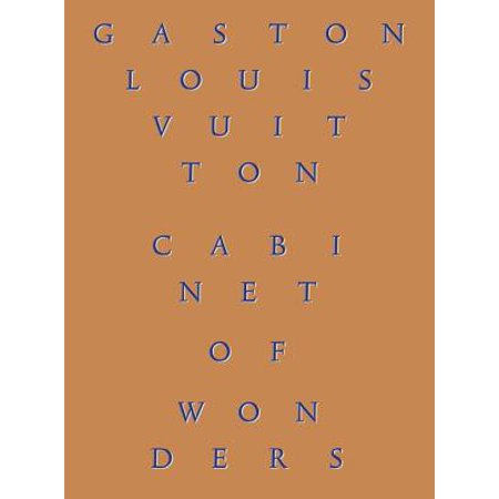 Cabinet of Wonders : The Gaston-Louis Vuitton Collection The extraordinary personal collection of Gaston-Louis Vuitton, grandson of the founder of one of the world's most famous luxury brands