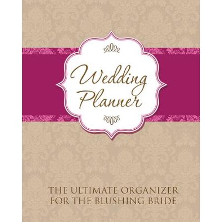 Wedding Planner : The Ultimate Organizer for the Blushing Bride (Bride Wedding Planner)