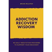 Addiction Recovery Wisdom : 90 Daily Meditation Proverbs to Support Your Recovery