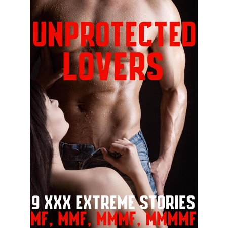 Unprotected Lovers 9 XXX Extreme Stories MF, MMF, MMMF, MMMMF Taboo Gang Menage Younger Olde Alpha Male Bad Boy Innocent Women - eBook