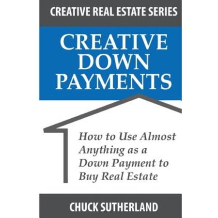 Creative Real Estate Down Payments  How To Use Almost Anything As A Down Payment