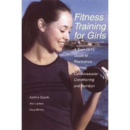 Fitness Training for Girls : A Teen Girl's Guide to Resistance Training, Cardiovascular Conditioning and Nutrition - Girl Teens