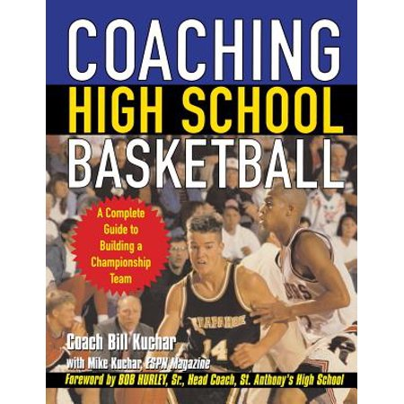 Coaching High School Basketball : A Complete Guide to Building a Championship