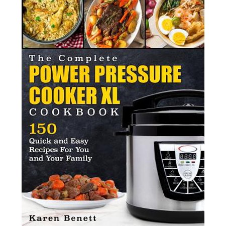 The Complete Power Pressure Cooker XL Cookbook: 150 Quick and Easy Recipes for You and Your Family (Poultry, Beef, Pork, Chicken, Fish, Vegetables, De
