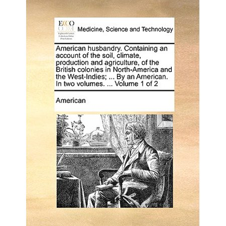American Husbandry. Containing an Account of the Soil, Climate, Production and Agriculture, of the British Colonies in North-America and the West-Indies; ... by an American. in Two Volumes. ... Volume 1 of