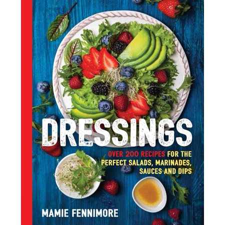 Dressings : Over 200 Recipes for the Perfect Salads, Marinades, Sauces, and
