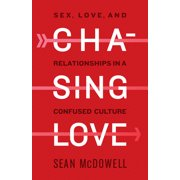Chasing Love : Sex, Love, and Relationships in a Confused Culture