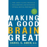 Making a Good Brain Great : The Amen Clinic Program for Achieving and Sustaining Optimal Mental Performance