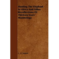 Hunting the Elephant in Africa and Other Recollections of Thirteen Years' Wanderings (Paperback)