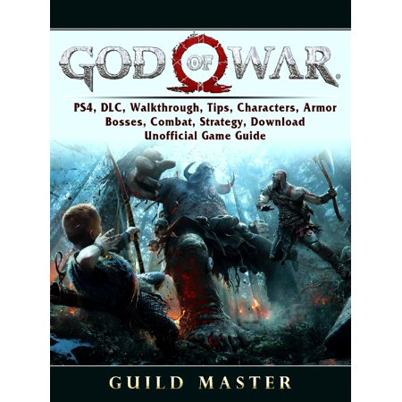 God of War 4, PS4, DLC, Walkthrough, Tips, Characters, Armor, Bosses, Combat, Strategy, Download, Unofficial Game Guide -