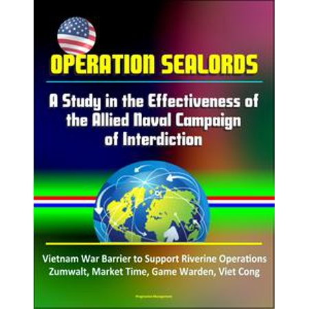 Operation Sealords: A Study in the Effectiveness of the Allied Naval Campaign of Interdiction - Vietnam War Barrier to Support Riverine Operations, Zumwalt, Market Time, Game Warden, Viet Cong - eBook
