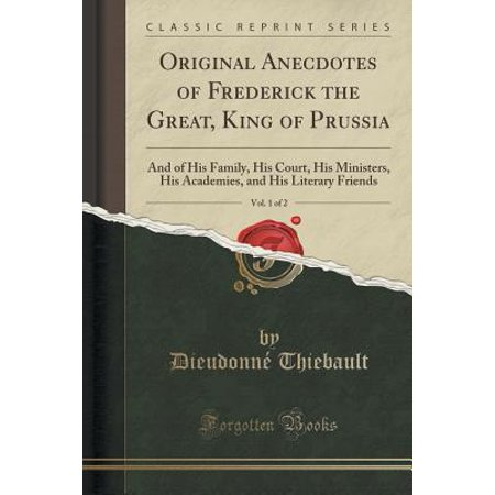 Original Anecdotes of Frederick the Great, King of Prussia, Vol. 1 of 2 : And of His Family, His Court, His Ministers, His Academies, and His Literary Friends (Classic Reprint) (Halloween King Of Prussia)