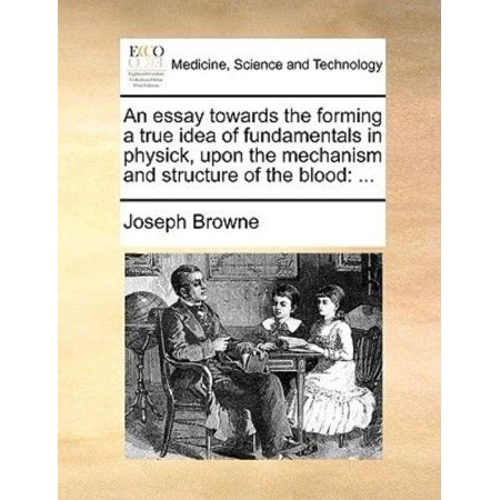 An Essay Towards the Forming a True Idea of Fundamentals in Physick, Upon the Mechanism and Structure of the Blood