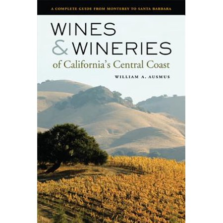 Wines and Wineries of California's Central Coast : A Complete Guide from Monterey to Santa