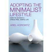 Adopting the Minimalist Lifestyle : How to Achieve a Stress Free, Simple Life