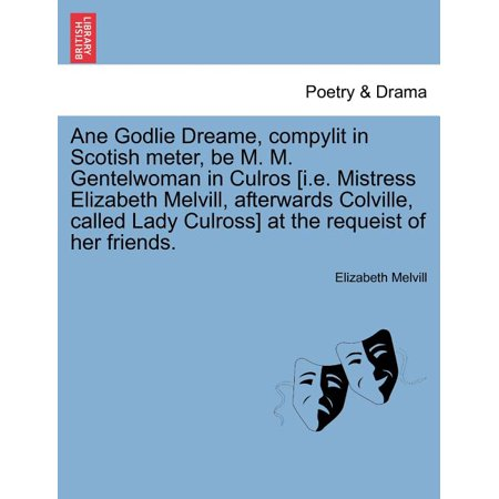 Ane Godlie Dreame, Compylit in Scotish Meter, Be M. M. Gentelwoman in Culros [I.E. Mistress Elizabeth Melvill, Afterwards Colville, Called Lady Culross] at the Requeist of Her Friends.