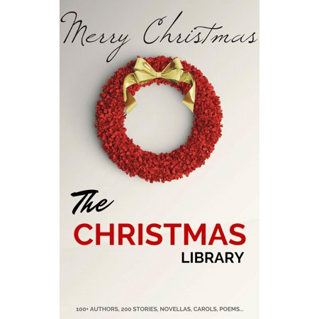 The Christmas Library: 250+ Essential Christmas Novels, Poems, Carols, Short Stories...by 100+ Authors -