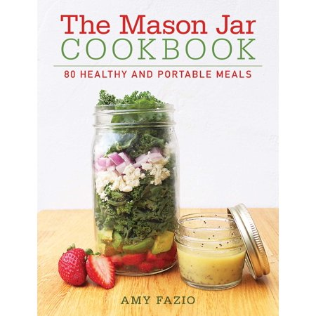 The Mason Jar Cookbook : 80 Healthy and Portable Meals for breakfast, lunch and dinner
