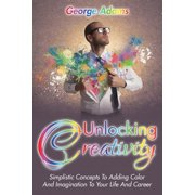 Unlocking Creativity : Simplistic Concepts to Adding Color and Imagination to Your Life and Career