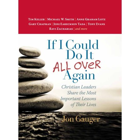 If I Could Do It All Over Again : Christian Leaders Share the Most Important Lessons of Their Lives *tim Keller *michael W. Smith *anne Graham Lotz *gary Chapman *joni Eareckson Tada *tony Evans *ravi