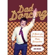 Dad Dancing : A Guide to Embarrassing Dads Everywhere