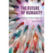The Future of Humanity : Preaching from Revelation 4 to 22