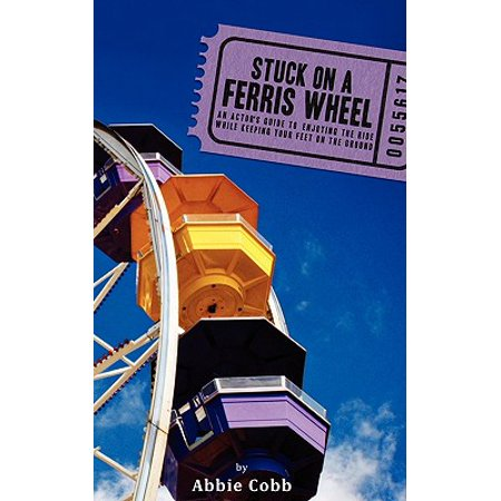 Stuck on a Ferris Wheel : An Actor's Guide to Enjoying the Ride While Keeping Your Feet on the - Ferris Wheel Ride