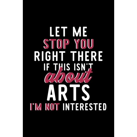 Let Me Stop You Right There If This Isn't About Arts I'm Not Interested: Notebook for Arts Lover - Great Christmas & Birthday Gift Idea for Arts Fan - Arts Journal - Arts Fan Diary - 120 pages 6x9 inc ()