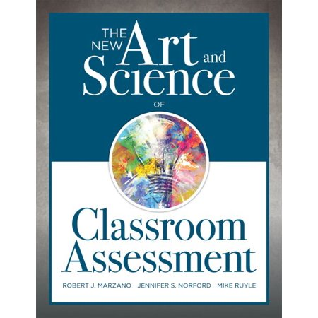 The New Art and Science of Classroom Assessment : (authentic Assessment Methods and Tools for the