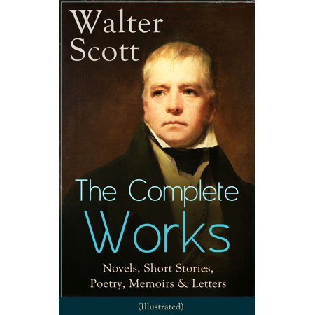 The Complete Works of Sir Walter Scott: Novels, Short Stories, Poetry, Memoirs & Letters (Illustrated) -