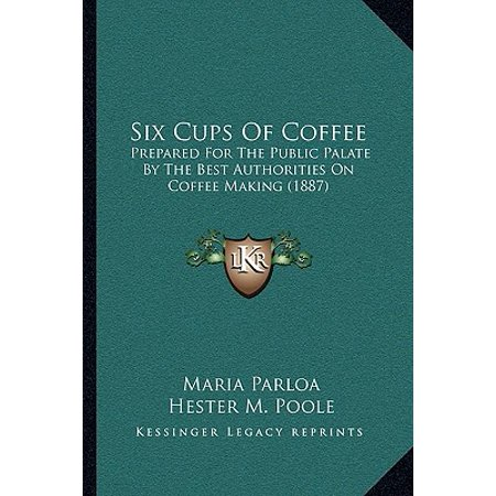 Six Cups of Coffee : Prepared for the Public Palate by the Best Authorities on Coffee Making