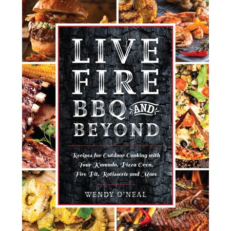 Live Fire BBQ and Beyond : Recipes for Outdoor Cooking with Your Kamado, Pizza Oven, Fire Pit, Rotisserie and