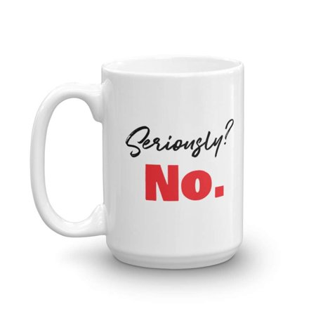 Seriously? No. Sarcastic Coffee & Tea Gift Mug, Best Sympathy Gifts for a New or Expecting Mother and Young & Old Mothers from a Son or Daughter