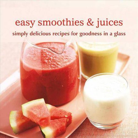 Easy Smoothies & Juices: Simply Delicious Recipes for Goodness in a Glass