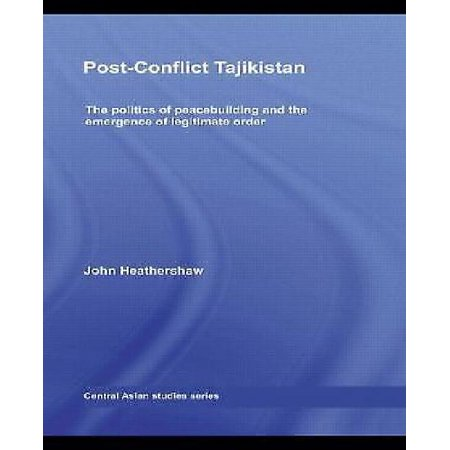 Post-Conflict Tajikistan: The Politics of Peacebuilding and the Emergence of Legitimate Order