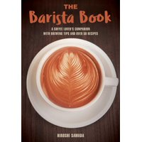 The Barista Book : A Coffee Lover's Companion with Brewing Tips and Over 50 Recipes