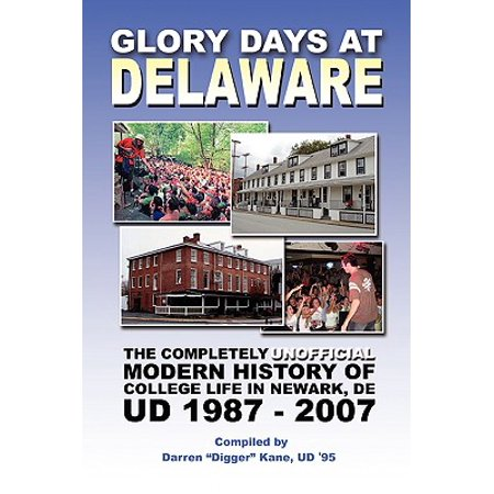 Glory Days at Delaware : The Completely Unofficial Modern History of College Life in Newark, de Ud 1987 -