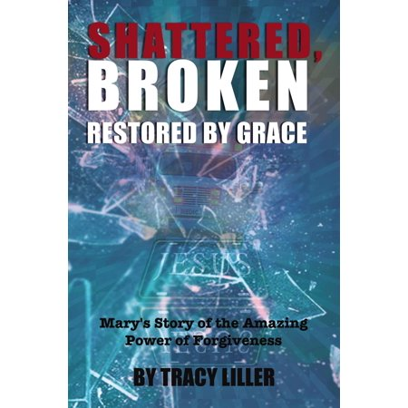 Shattered, Broken Restored by Grace : Mary's Story of the Amazing Power of