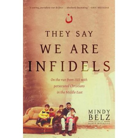 They Say We Are Infidels : On the Run from ISIS with Persecuted Christians in the Middle