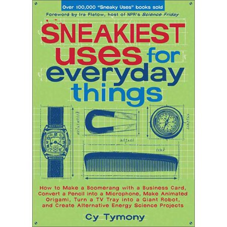 Sneakiest Uses for Everyday Things: How to Make a Boomerang with a Business Card, Convert a Pencil into a Microphone, Make Animated Origami, Turn a TV Tray into a Giant Robot, and Create
