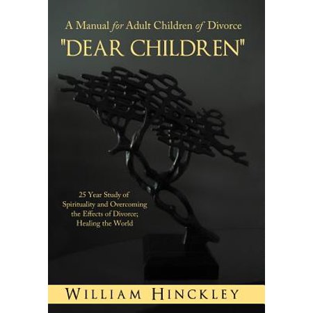 Dear Children, a Manual for Adult Children of Divorce : 25 Year Study of Spirituality and Overcoming the Effects of Divorce; Healing the