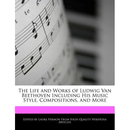 An Unauthorized Guide to the Life and Works of Ludwig Van Beethoven Including His Music Style, Compositions,... by